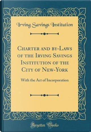 Charter and By-Laws of the Irving Savings Institution of the City of New-York by Irving Savings Institution