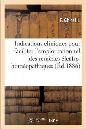 Indications Cliniques pour Faciliter l'Emploi Rationnel des Remèdes Electro-Homeopathiques by Ghirelli-F