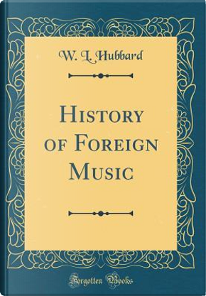 History of Foreign Music (Classic Reprint) by W. L. Hubbard