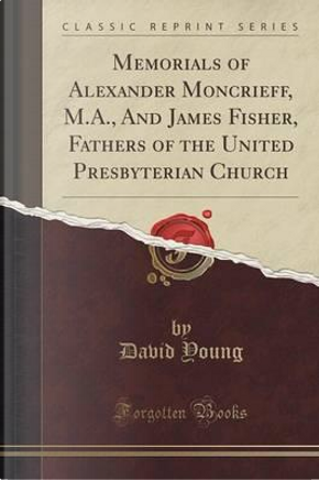 Memorials of Alexander Moncrieff, M.A., And James Fisher, Fathers of the United Presbyterian Church (Classic Reprint) by David Young