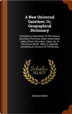 A New Universal Gazetteer, Or, Geographical Dictionary by Jedidiah Morse