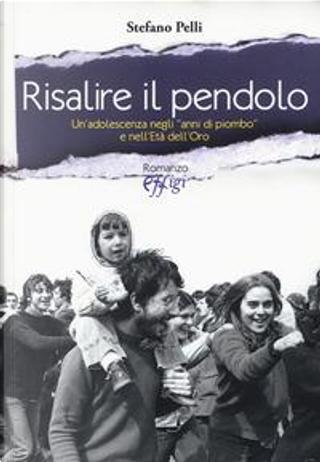 Risalire il pendolo. Un'adolescenza negli «anni di piombo» e nell'età dell'oro by Stefano Pelli