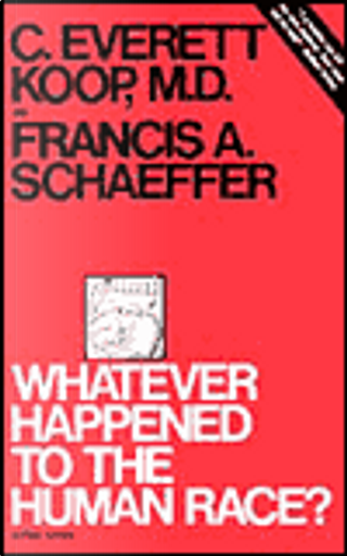 Whatever Happened to the Human Race? by C. Everett, M.D. Koop, Francis A. Schaeffer