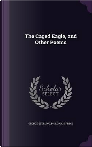 The Caged Eagle, and Other Poems by George Sterling