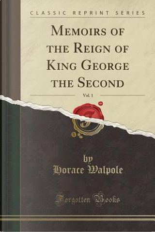 Memoirs of the Reign of King George the Second, Vol. 1 (Classic Reprint) by Horace Walpole