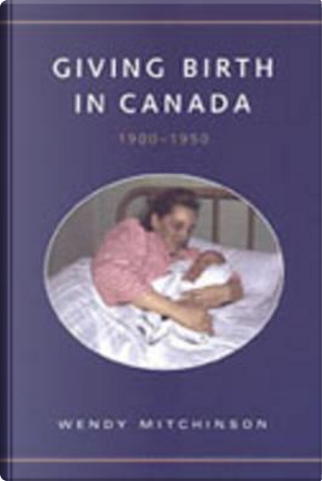 Giving Birth in Canada, 1900-1950 by Wendy Mitchinson