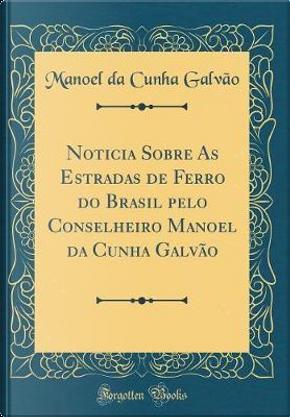 Noticia Sobre As Estradas de Ferro do Brasil pelo Conselheiro Manoel da Cunha Galvão (Classic Reprint) by Manoel da Cunha Galvão