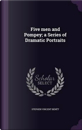 Five Men and Pompey a Series of Dramatic Portraits by Stephen Vincent Benet