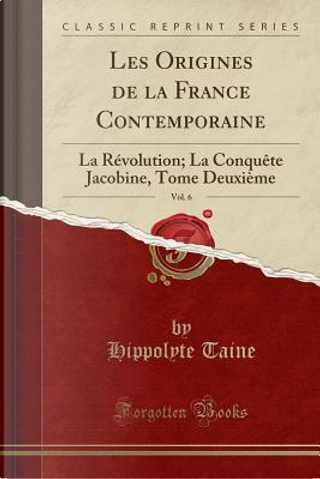 Les Origines de la France Contemporaine, Vol. 6 by Hippolyte Taine