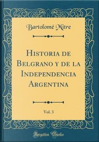 Historia de Belgrano y de la Independencia Argentina, Vol. 3 (Classic Reprint) by Bartolomé Mitre