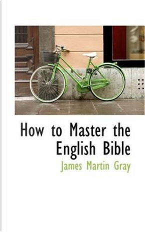 How to Master the English Bible by James Martin Gray