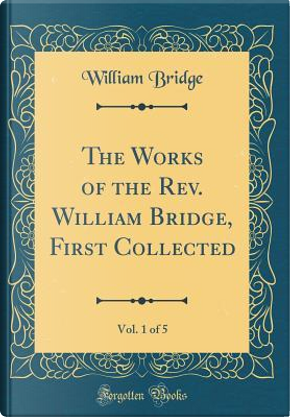 The Works of the Rev. William Bridge, First Collected, Vol. 1 of 5 (Classic Reprint) by William Bridge