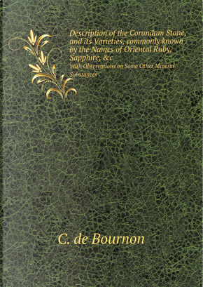 Description of the Corundum Stone, and Its Varieties, Commonly Known by the Names of Oriental Ruby, Sapphire, &c by Jacques-Louis de Bournon