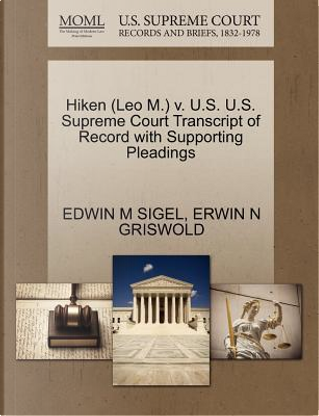 Hiken (Leo M.) V. U.S. U.S. Supreme Court Transcript of Record with Supporting Pleadings by Edwin M. Sigel