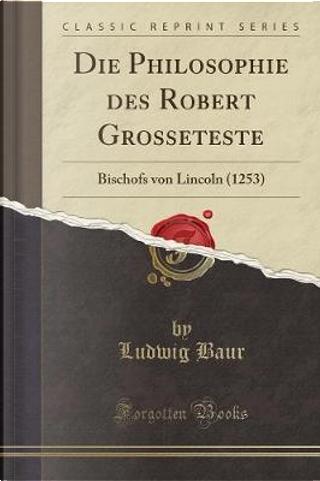 Die Philosophie des Robert Grosseteste by Ludwig Baur