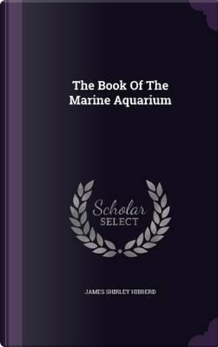 The Book of the Marine Aquarium by James Shirley Hibberd
