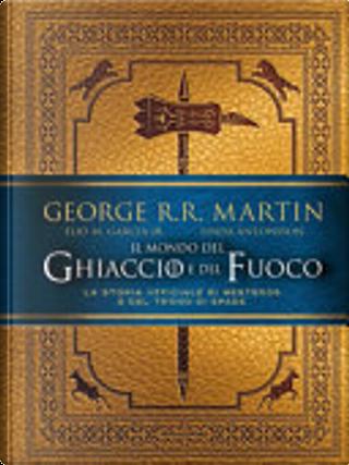 Il mondo del ghiaccio e del fuoco by George R.R. Martin, Linda Antonsson, Elio M. Garcìa