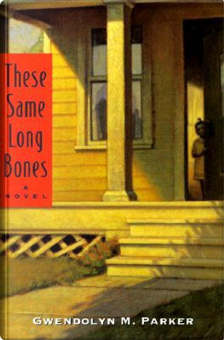 These Same Long Bones by Gwendolyn M. Parker