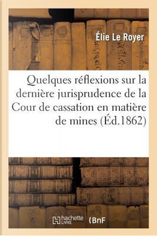 R�flexions Sur La Derni�re Jurisprudence de la Cour de Cassation En Mati�re de Mines by Le Royer-E