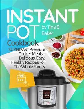 Instant Pot Cookbook by Tina B. Baker