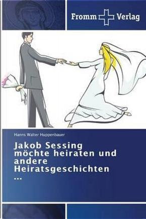 Jakob Sessing möchte heiraten und andere Heiratsgeschichten ... by Hanns Walter Huppenbauer