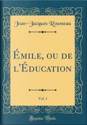 Émile, ou de l'Éducation, Vol. 1 (Classic Reprint) by Jean-Jacques Rousseau