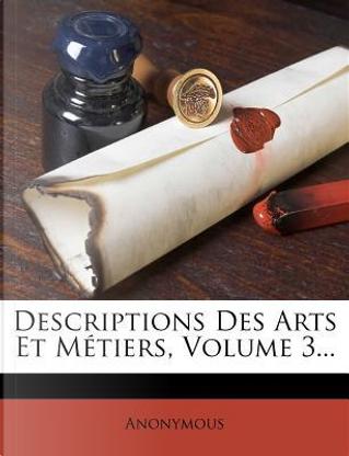 Descriptions Des Arts Et Metiers, Volume 3. by ANONYMOUS