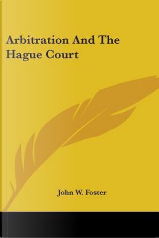 Arbitration and the Hague Court by John W. Foster