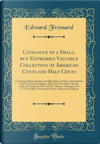 Catalogue of a Small, but Extremely Valuable Collection of American Cents and Half Cents by Edward Frossard