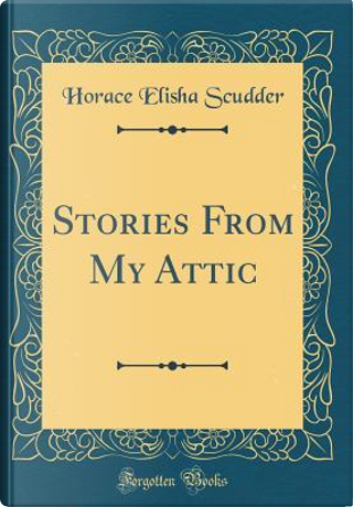 Stories From My Attic (Classic Reprint) by Horace Elisha Scudder