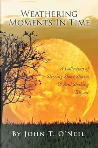 Weathering Moments in Time by John T. O'neil
