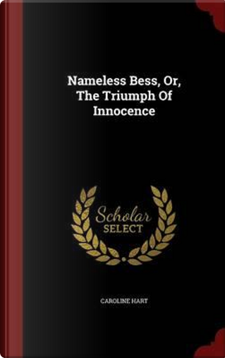 Nameless Bess, Or, the Triumph of Innocence by Caroline Hart