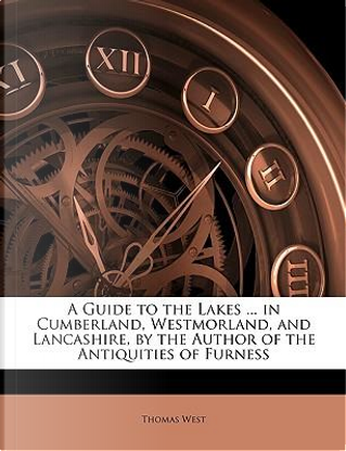 A Guide to the Lakes in Cumberland, Westmorland, and Lancashire, by the Author of the Antiquities of Furness by Thomas West