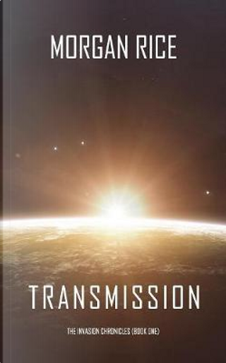 Transmission (The Invasion Chronicles—Book One) by Morgan Rice