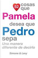 52 Cosas Que Pamela Desea Que Pedro Sepa by J. L. Leyva