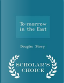 To-Morrow in the East - Scholar's Choice Edition by Douglas Story