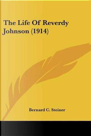 The Life Of Reverdy Johnson by Bernard Christian Steiner