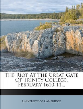 The Riot at the Great Gate of Trinity College, February 1610-11. by University Of Cambridge