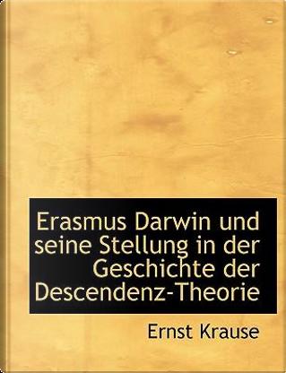 Erasmus Darwin Und Seine Stellung in Der Geschichte Der Descendenz-theorie by Ernst Krause