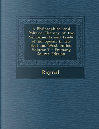 Philosophical and Political History of the Settlements and Trade of Europeans in the East and West Indies, Volume 7 by Raynal