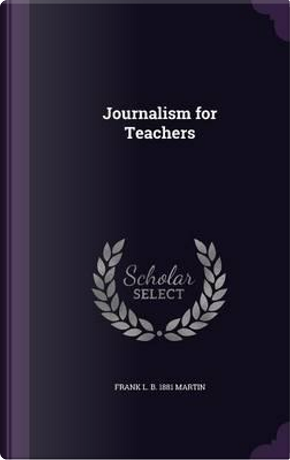 Journalism for Teachers by Frank L B 1881 Martin