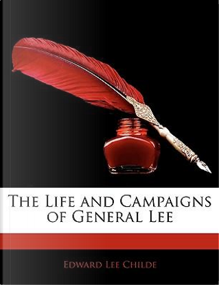 The Life and Campaigns of General Lee by Edward Lee Childe