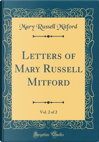 Letters of Mary Russell Mitford, Vol. 2 of 2 (Classic Reprint) by Mary Russell Mitford