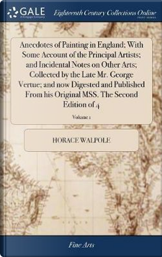 Anecdotes of Painting in England; With Some Account of the Principal Artists; And Incidental Notes on Other Arts; Collected by the Late Mr. George ... Mss. the Second Edition of 4; Volume 1 by Horace Walpole