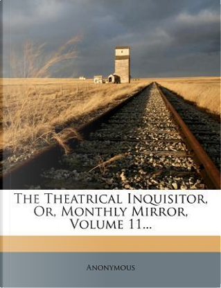 The Theatrical Inquisitor, Or, Monthly Mirror, Volume 11. by ANONYMOUS