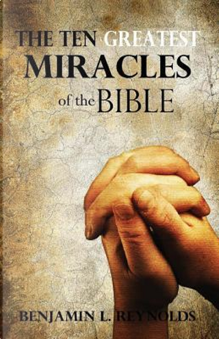 The Ten Greatest Miracles of the Bible by Benjamin L. Reynolds