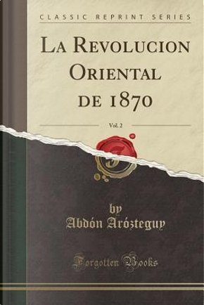 La Revolucion Oriental de 1870, Vol. 2 (Classic Reprint) by Abdón Arózteguy