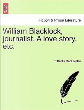 William Blacklock, journalist. A love story, etc. by T. Banks MacLachlan