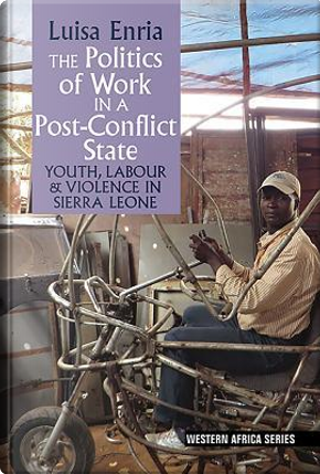 The Politics of Work in a Post-Conflict State by Luisa Enria