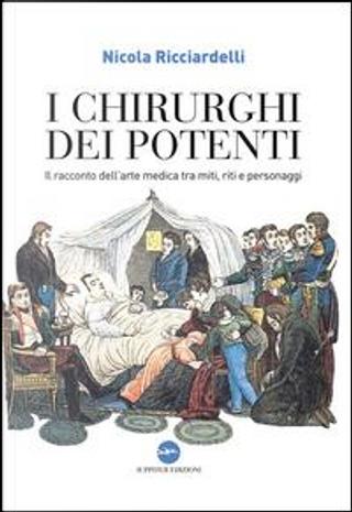 I chirurghi dei potenti. Il racconto dell'arte medica tra miti, riti e personaggi by Nicola Ricciardelli